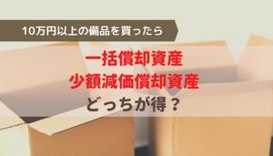 10万円以上の備品を買ったらどう処理する?一括償却資産と少額減価償却資産はどっちが得?